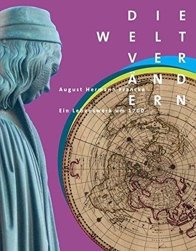 Die Welt verändern: August Hermann Francke – Ein Lebenswerk um 1700 (Kataloge der Franckesche Stiftungen zu Halle, Band 29)