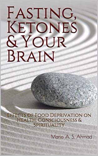 Fasting, Ketones & Your Brain: Effects of Food Deprivation on Health, Consciousness & Spirituality