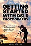 Getting Started With DSLR Photography: A Beginner's Guide to Capturing Beautiful Photos With Your Digital Camera
