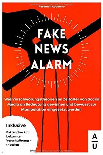 Fake News Alarm!: Wie Verschwörungstheorien im Zeitalter von Social Media an Bedeutung gewinnen und bewusst zur Manipulation eingesetzt werden. Inkl. Faktencheck zu bekannten Verschwörungstheorien