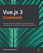 Vue.js 3 Cookbook: Discover actionable solutions for building modern web apps with the latest Vue features and TypeScript