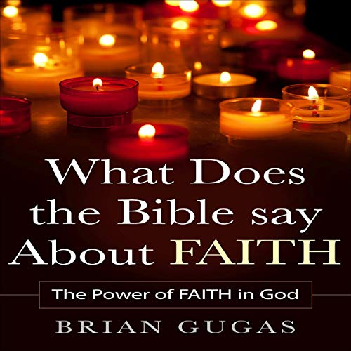 What Does the Bible Say About Faith: The Power of Faith in God cover art