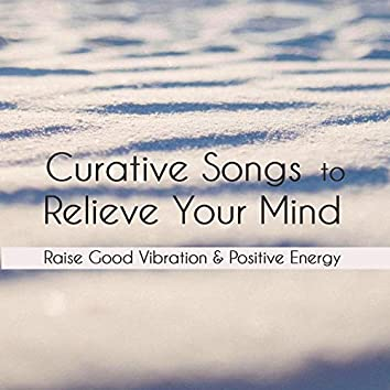 Curative Songs To Relieve Your Mind: Raise Good Vibration & Positive Energy