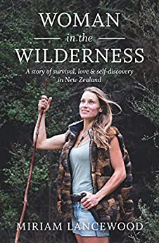 Woman in the Wilderness: A story of survival, love & self-discovery in New Zealand: A Story of Survival, Love and Self-Discovery in New Zealand by [Miriam Lancewood]