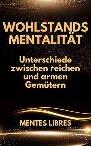 WOHLSTANDSMENTALITÄT: Unterschiede zwischen reichen und armen Gemütern (German Edition)
