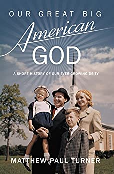 Our Great Big American God: A Short History of Our Ever-Growing Deity by [Matthew Paul Turner]