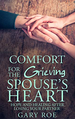 Comfort for the Grieving Spouse's Heart: Hope and Healing After Losing Your Partner