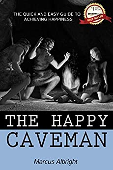 The Happy Caveman: A Quick and Easy Guide to Achieving Happiness by [Marcus Albright]