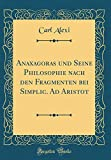 Anaxagoras und Seine Philosophie nach den Fragmenten bei Simplic. Ad Aristot (Classic Reprint) - Carl Alexi
