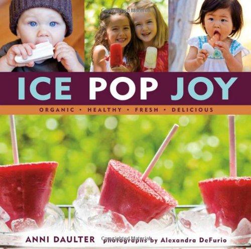 Ice Pop Joy: Organic, Healthy, Fresh, Delicious Recipe for Frozen Treats
