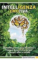 Intelligenza Emotiva - Una guida pratica per principianti: Potenzia la tua mente per per relazioni, affari e sociale