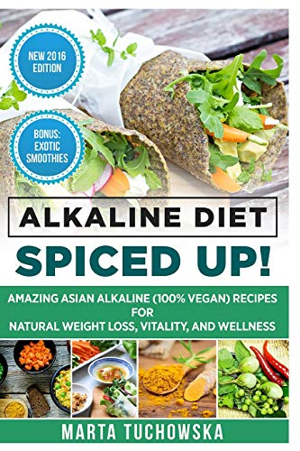 Alkaline Diet: Spiced Up!: Amazing Asian Alkaline (100% Vegan) Recipes for Weight Loss, Vitality and Wellness