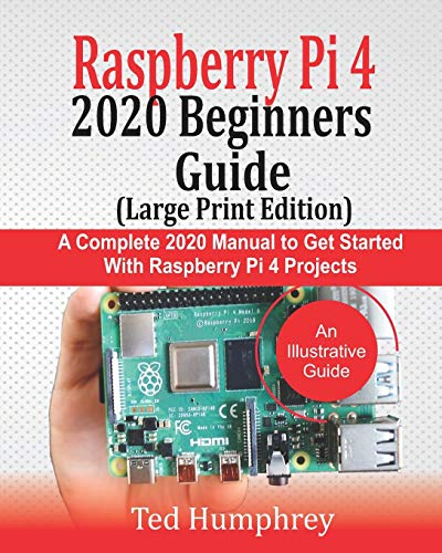 Raspberry Pi 4 2020 BEGINNERS Guide (LARGE PRINT EDITION): A Complete 2020 Manual to get started with Raspberry pi 4 Projects