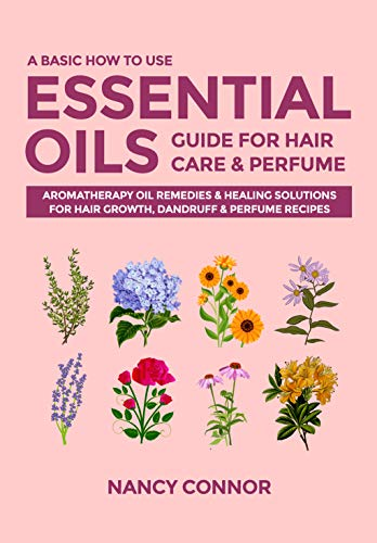A Basic How to Use Essential Oils Guide for Hair Care & Perfume: Aromatherapy Oil Remedies & Healing Solutions for Hair Growth, Dandruff & Perfume Recipes ... Recipes and Natural Home Remedies Book 6)
