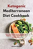 Ketogenic Mediterranean Diet Cookbook: Low Carb Mediterranean Recipes for Beginners to Lose Weight Fast in a Healty Way