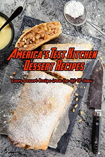 America's Test Kitchen Dessert Recipes: Every Dessert Recipe from the Hit...