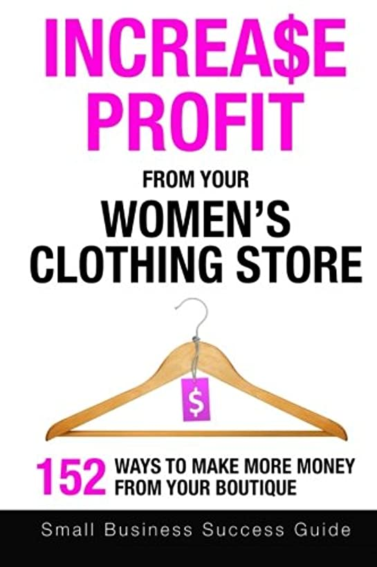Increase Profit From Your Women's Clothing Store: 152 Ways to make more money from your boutique