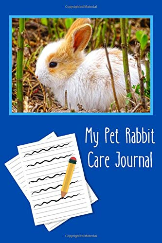 My Pet Rabbit Care Journal: Customized Kid-Friendly & Easy to Use, Daily Rabbit Log Book to Look After All Your Small Pet's Needs. Great For Recording Feeding, Water, Cleaning & Rabbit Activities.