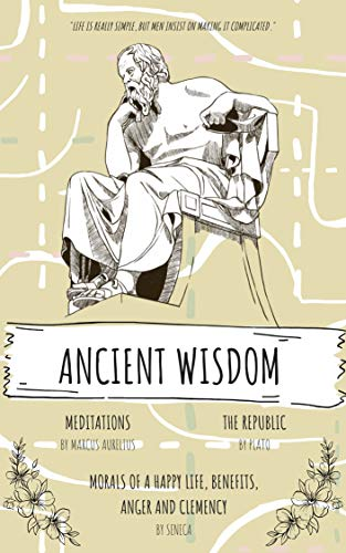 Ancient Wisdom: The Republic by Plato, The Meditations of Marcus Aurelius, And Seneca's Morals of a Happy Life, Benefits, Anger and Clemency: A Trilogy ... and Sages (illustrated) (English Edition)