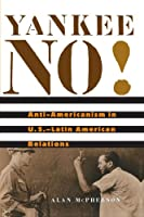 Yankee No!: Anti-Americanism in U.S.–Latin American Relations