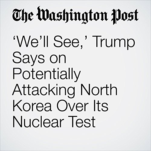 'We'll See,' Trump Says on Potentially Attacking North Korea Over Its Nuclear Test copertina