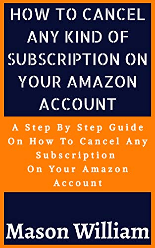 HOW TO CANCEL ANY KIND OF SUBSCRIPTION ON YOUR AMAZON ACCOUNT : A STEP BY STEP GUIDE ON HOW TO CANCEL ANY SUBSCRIPTION ON YOUR AMAZON ACCOUNT IN ONE MINUTE (English Edition)