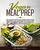 Vegan Meal Prep: The Complete 100% Plant-Based Whole Foods Cookbook. Over 100 Recipes to Cleanse Your Body and Promote Weight Loss Naturally With a Low Carb Ketogenic Diet. (30-Day Keto Plan Included)