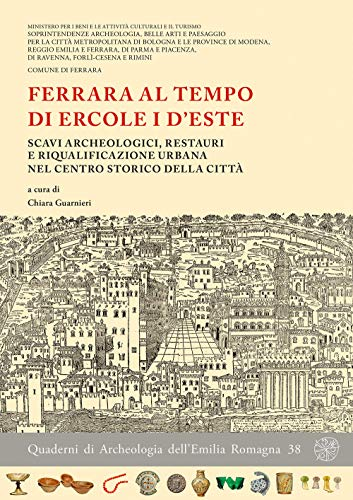 Ferrara al tempo di Ercole I d'Este. Scavi archeologici, restauri e riqualificazione urbana nel centro storico della città. Nuova ediz.