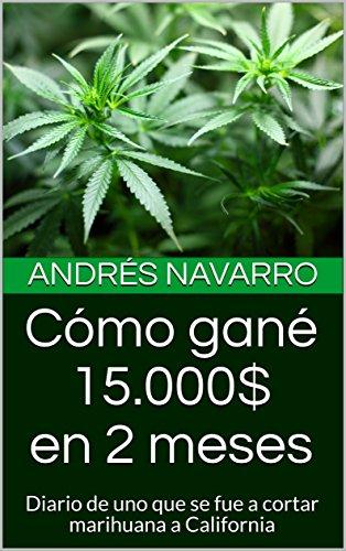 Cómo gané 15.000$ en 2 meses: Diario de uno que se fue a cortar marihuana a California (mevoyalmundo nº 1)