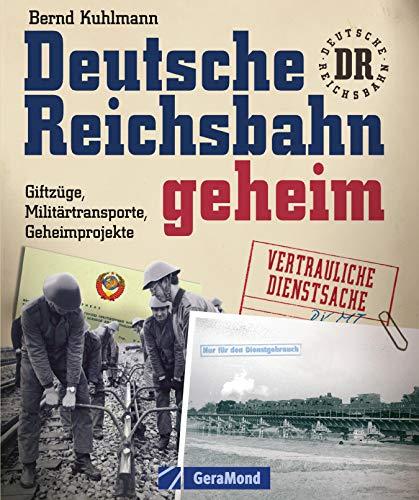 Deutsche Reichsbahn geheim: Erweiterte Neuausgabe über Geheimprojekte und Militärtransporte und die spannende Geschichte der DDR Eisenbahn in 220 Bildern inkl. geheimem Material aus Stasi Archiven