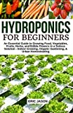 Hydroponics for Beginners: An essential Guide to Growing Vegetables, Fruits, Herbs, and Edible Flowers in a Soilless Solution.