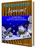 Freshwater Aquariums: A Complete Guide to Take Care of Your Aquarium Fish. Basics, Set Up, Keeping, Maintenance
