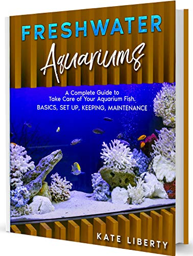 Freshwater Aquariums: A Complete Guide to Take Care of Your Aquarium Fish. Basics, Set Up, Keeping, Maintenance (English Edition)