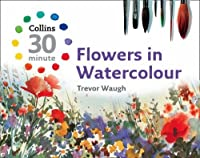 Flowers in Watercolour (Collins 30-Minute) by Trevor Waugh(2008-08-04)
