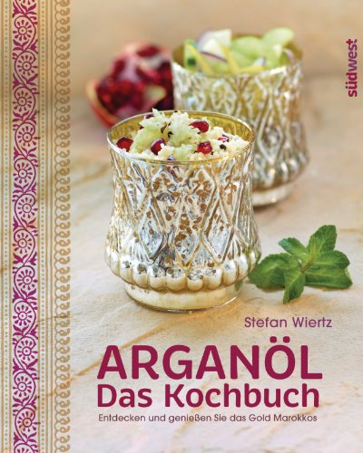 Arganöl - Das Kochbuch: Entdecken und genießen Sie das Gold Marokkos (German Edition)