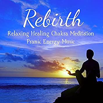 Rebirth - Relaxing Healing Chakra Meditation Pranic Energy Music for Beautiful Mind and Self Awareness, Sounds f Nature New Age Instrumental