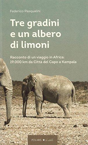 Tre gradini e un albero di limoni. Racconto di un viaggio in Africa: 19.000 km da Città del Capo a Kampala