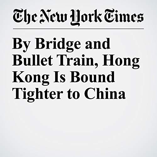 By Bridge and Bullet Train, Hong Kong Is Bound Tighter to China copertina