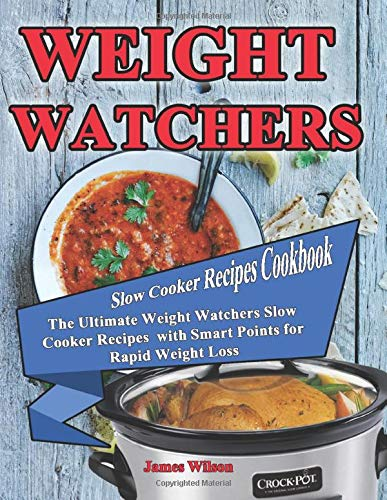 Weight Watchers Slow Cooker Recipes Cookbook: The Ultimate Weight Watchers Slow Cooker Recipes with Smart Points for Rapid Weight Loss