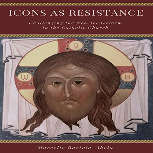 Icons as Resistance: Challenging the New Iconoclasm in the Catholic Church audiobook cover art