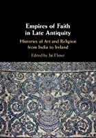 Empires of Faith in Late Antiquity: Histories of Art and Religion from India to Ireland