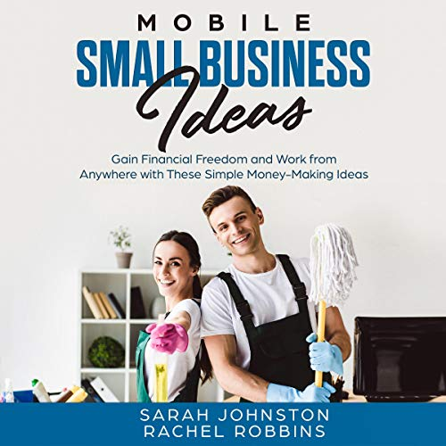 Mobile Small Business Ideas: Gain Financial Freedom and Work from Anywhere with These Simple Money-Making Ideas (Side Hustle to Legitimate Mobile Small Business Startup) audiobook cover art
