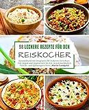 98 leckere Rezepte für den Reiskocher: Sammelband mit insgesamt 98 leckeren Gerichten / Von vegan und vegetarisch bis hin zu schmackhaften Fleisch- ... (Kochen mit dem Reiskocher, Band 3)