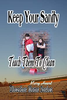 Keep Your Sanity: Teach Them To Clean (Bleacher Moms Series Book 1) by [Mary Heart]