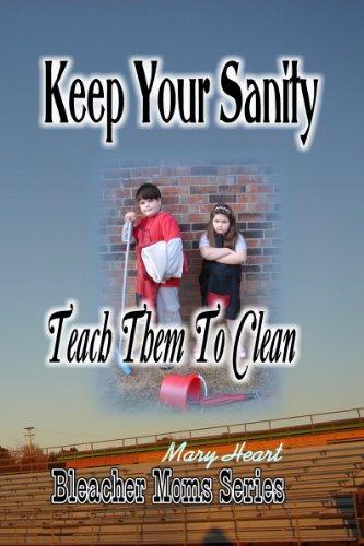 Keep Your Sanity: Teach Them To Clean (Bleacher Moms Series Book 1)