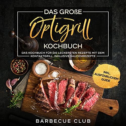 Das Optigrill Kochbuch: Das Kochbuch für die leckersten Rezepte mit dem Kontaktgrill. Inklusive Saucenrezepte