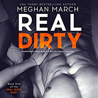 Real Dirty     The Real Dirty Duet, Book 1              By:                                                                                                                                 Meghan March                               Narrated by:                                                                                                                                 Elena Wolfe,                                                                                        Sebastian York                      Length: 5 hrs and 25 mins     38 ratings     Overall 4.8