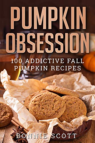 Pumpkin Obsession: 100 Addictive Fall Pumpkin Recipes by [Bonnie Scott]