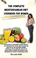 The Complete Mediterranean Diet Cookbook for Women: If your goal is to lose weight in an easy and fast way the recipes that you will find in this book are right for you, they are recipes designed specifically for all women will allow you to regain streng