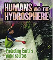 Humans and the Hydrosphere: Protecting Earth's Water Sources (Humans and Our Planet)